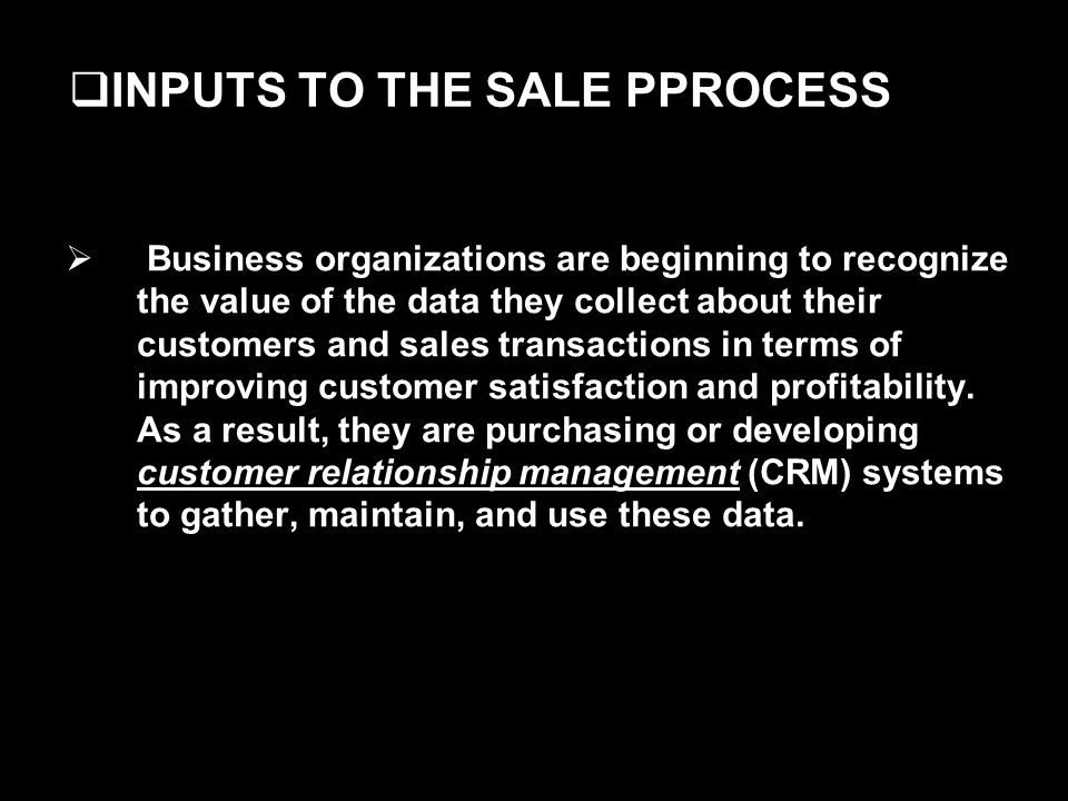 INPUTS TO THE SALE PPROCESS Business organizations are beginning to recognize the value of the data they collect about their customers and sales transactions in terms of improving customer satisfaction and profitability.