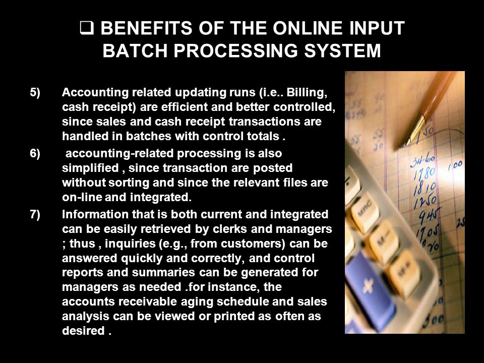 BENEFITS OF THE ONLINE INPUT BATCH PROCESSING SYSTEM 5)Accounting related updating runs (i.e.. Billing, cash receipt) are efficient and better control
