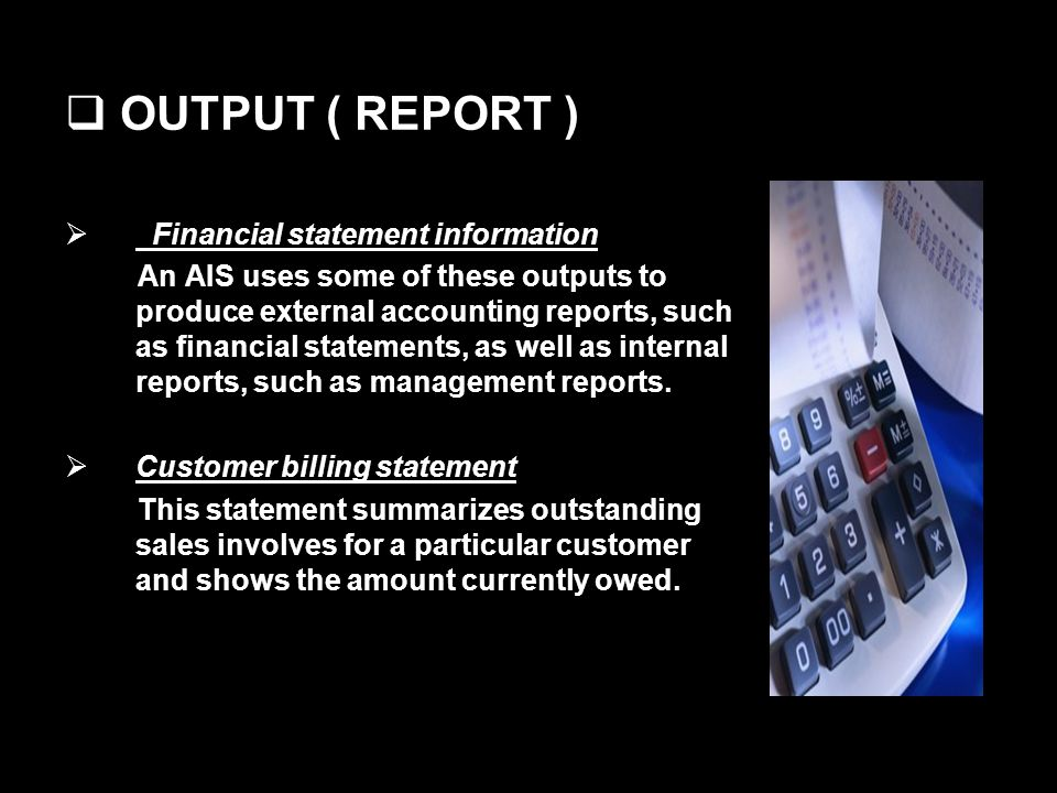 OUTPUT ( REPORT ) Financial statement information An AIS uses some of these outputs to produce external accounting reports, such as financial statements, as well as internal reports, such as management reports.