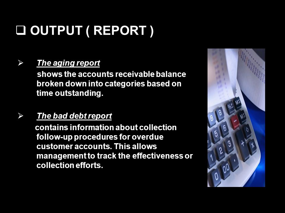 OUTPUT ( REPORT ) The aging report shows the accounts receivable balance broken down into categories based on time outstanding. The bad debt report co