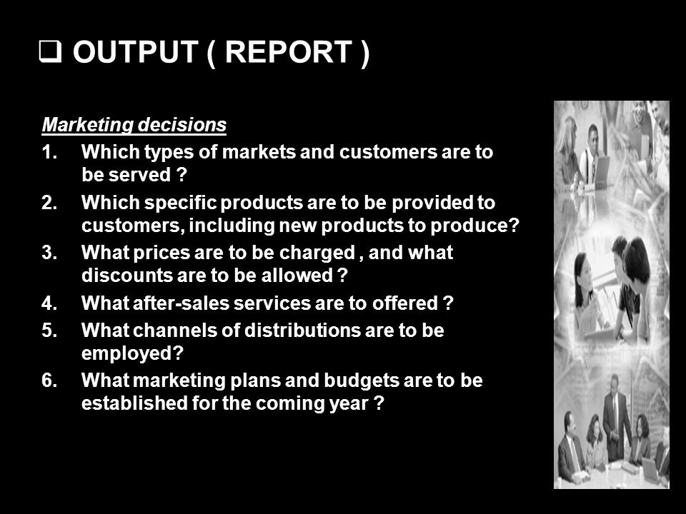 OUTPUT ( REPORT ) Marketing decisions 1.Which types of markets and customers are to be served ? 2.Which specific products are to be provided to custom
