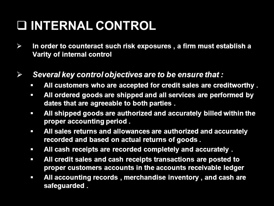 INTERNAL CONTROL In order to counteract such risk exposures, a firm must establish a Varity of internal control Several key control objectives are to be ensure that : All customers who are accepted for credit sales are creditworthy.