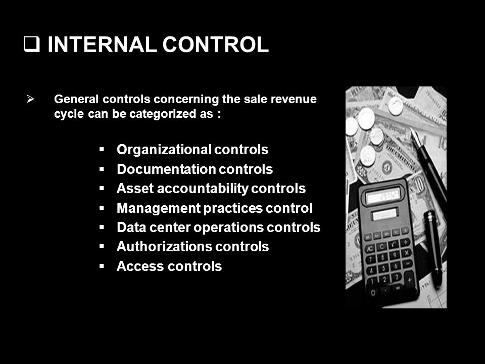 INTERNAL CONTROL General controls concerning the sale revenue cycle can be categorized as : Organizational controls Documentation controls Asset accountability controls Management practices control Data center operations controls Authorizations controls Access controls
