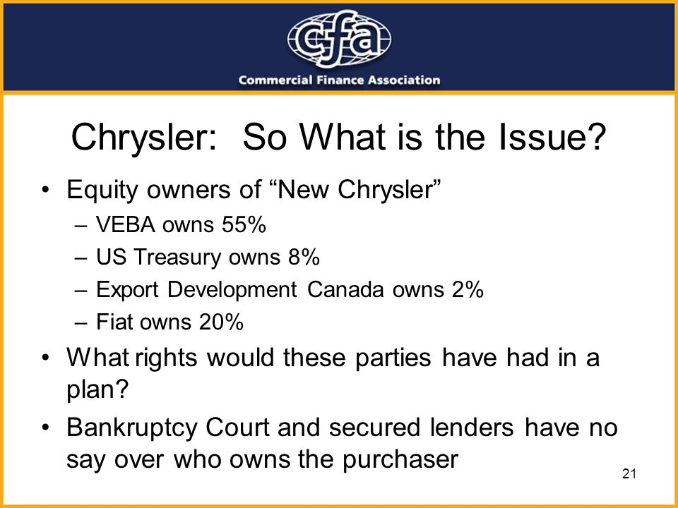 21 Chrysler: So What is the Issue? Equity owners of New Chrysler –VEBA owns 55% –US Treasury owns 8% –Export Development Canada owns 2% –Fiat owns 20%