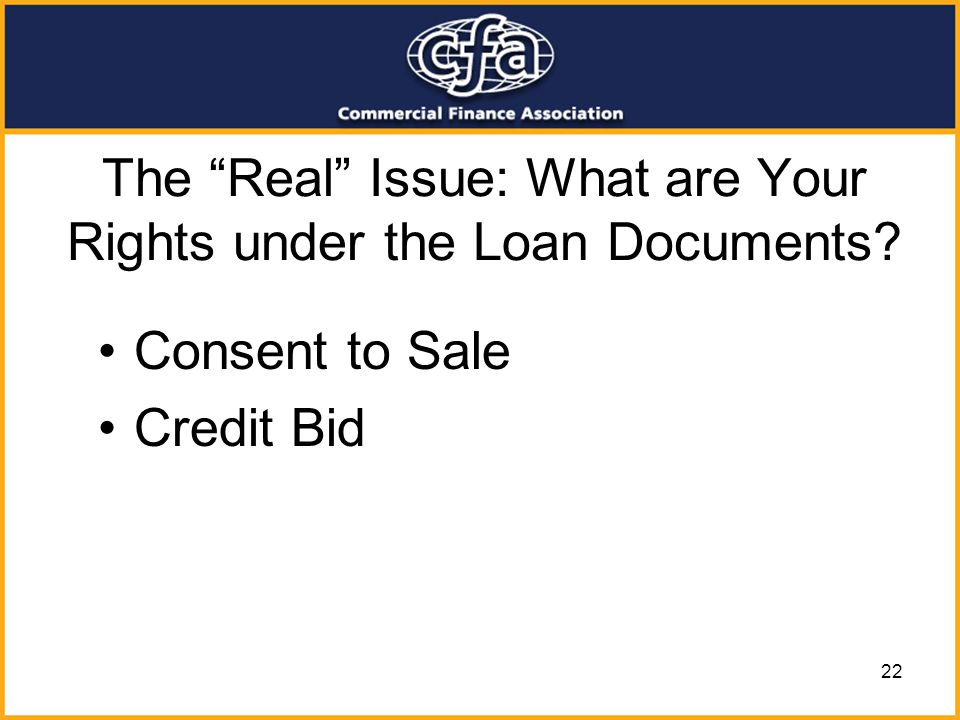 22 The Real Issue: What are Your Rights under the Loan Documents? Consent to Sale Credit Bid