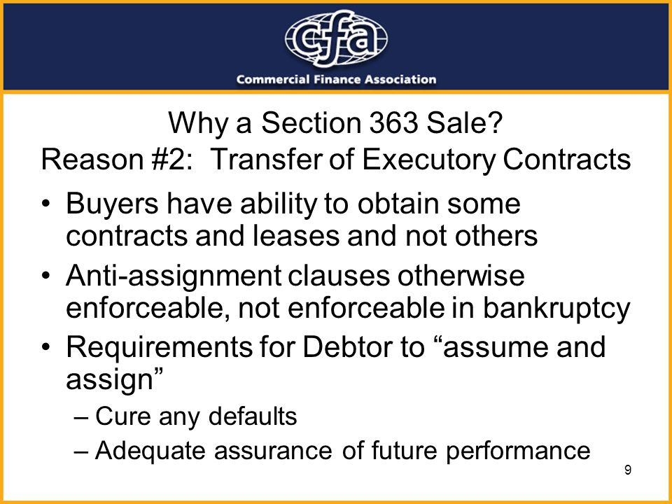 9 Why a Section 363 Sale? Reason #2: Transfer of Executory Contracts Buyers have ability to obtain some contracts and leases and not others Anti-assig
