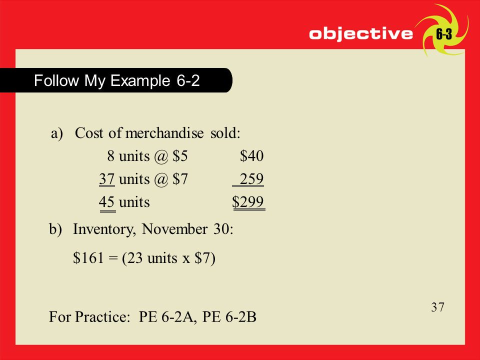 Click to edit Master title style 11 Follow My Example For Practice: PE 6-2A, PE 6-2B a)Cost of merchandise sold: 8 $5$40 37 $ units $299 b)Inventory, November 30: $161 = (23 units x $7)