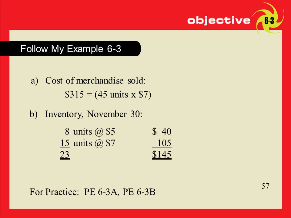 Click to edit Master title style 14 Follow My Example For Practice: PE 6-3A, PE 6-3B a)Cost of merchandise sold: $315 = (45 units x $7) b) Inventory, November 30: 8 $5$ 40 $ $145