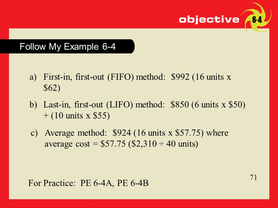 Click to edit Master title style 18 Follow My Example For Practice: PE 6-4A, PE 6-4B a)First-in, first-out (FIFO) method: $992 (16 units x $62) b)Last-in, first-out (LIFO) method: $850 (6 units x $50) + (10 units x $55) c)Average method: $924 (16 units x $57.75) where average cost = $57.75 ($2,310 ÷ 40 units)