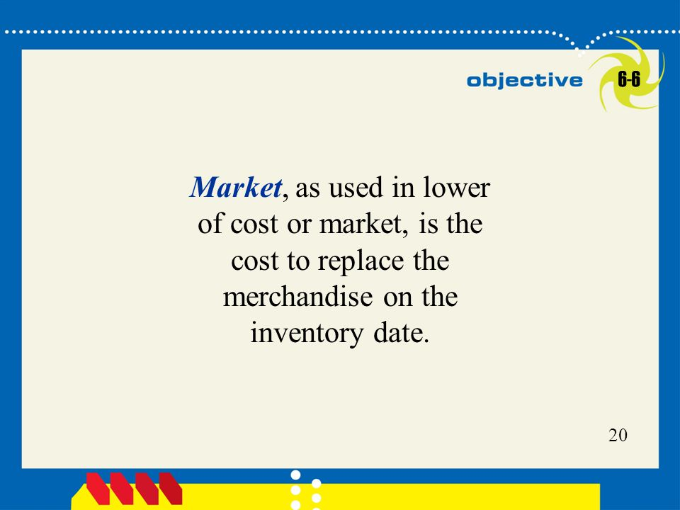 Click to edit Master title style 20 Market, as used in lower of cost or market, is the cost to replace the merchandise on the inventory date.
