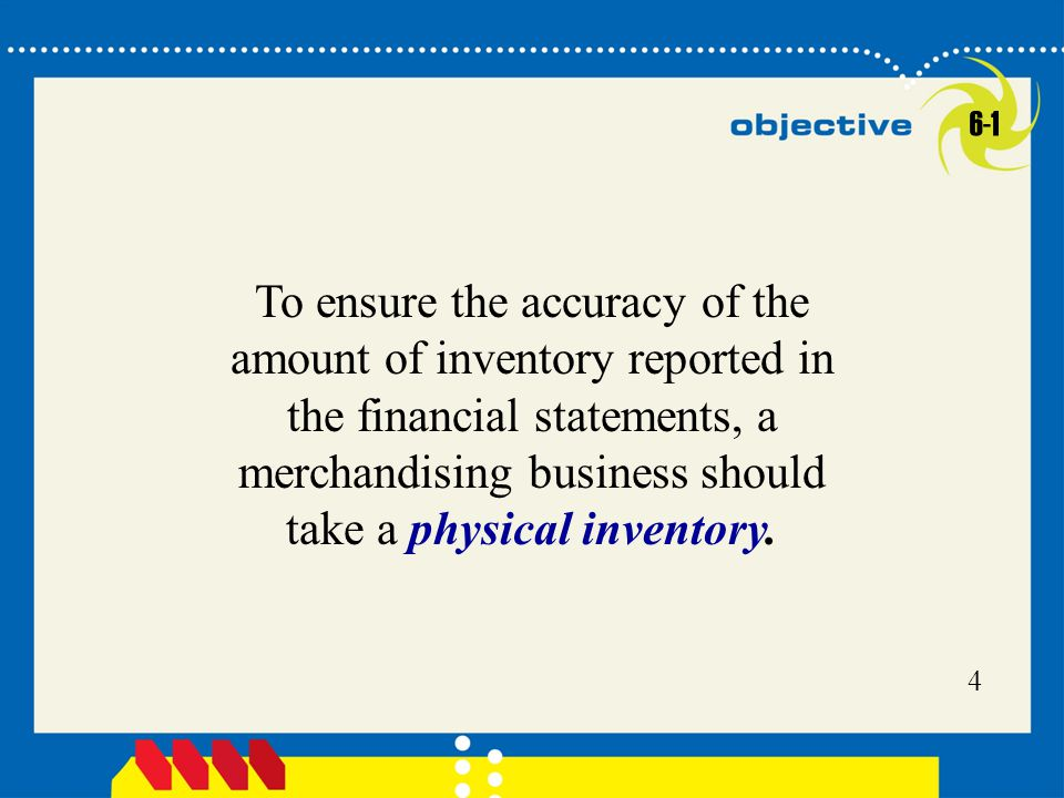 Click to edit Master title style 4 4 To ensure the accuracy of the amount of inventory reported in the financial statements, a merchandising business should take a physical inventory.