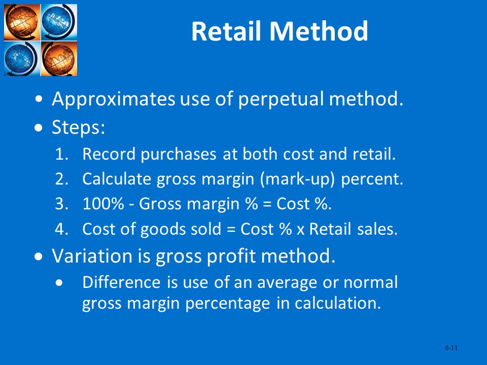 6-11 Retail Method Approximates use of perpetual method. Steps: 1.Record purchases at both cost and retail. 2.Calculate gross margin (mark-up) percent