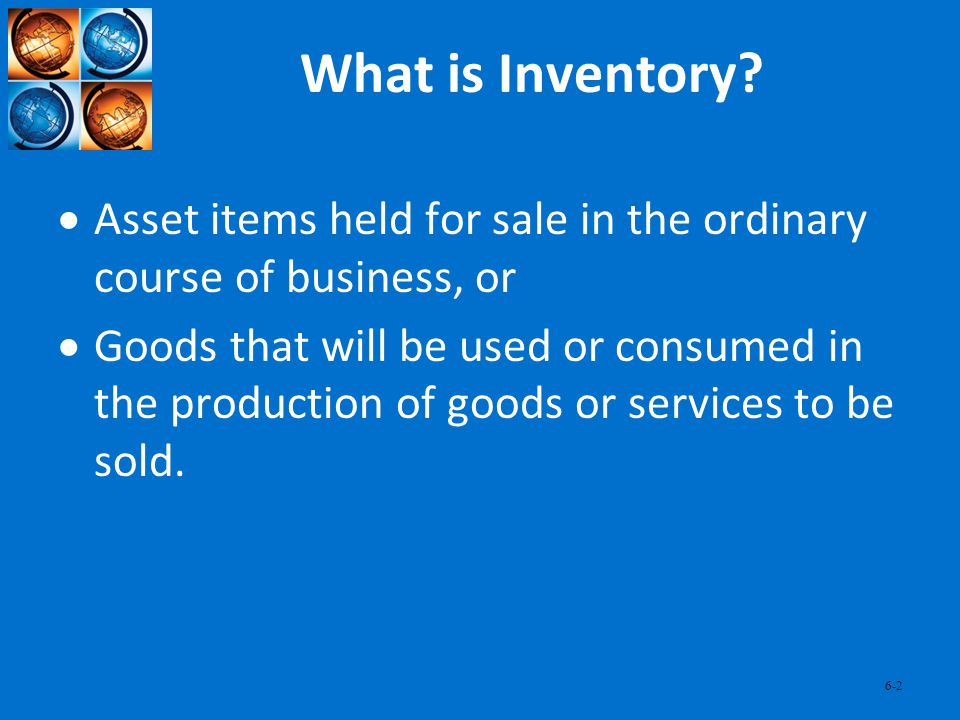6-2 What is Inventory? Asset items held for sale in the ordinary course of business, or Goods that will be used or consumed in the production of goods