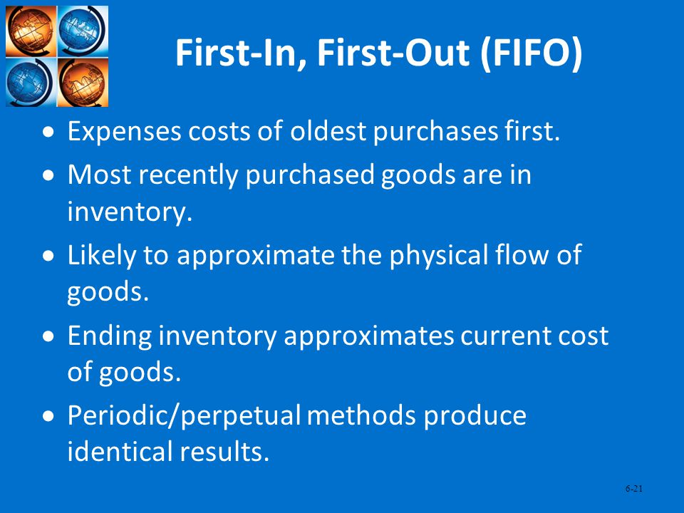 6-21 First-In, First-Out (FIFO) Expenses costs of oldest purchases first. Most recently purchased goods are in inventory. Likely to approximate the ph