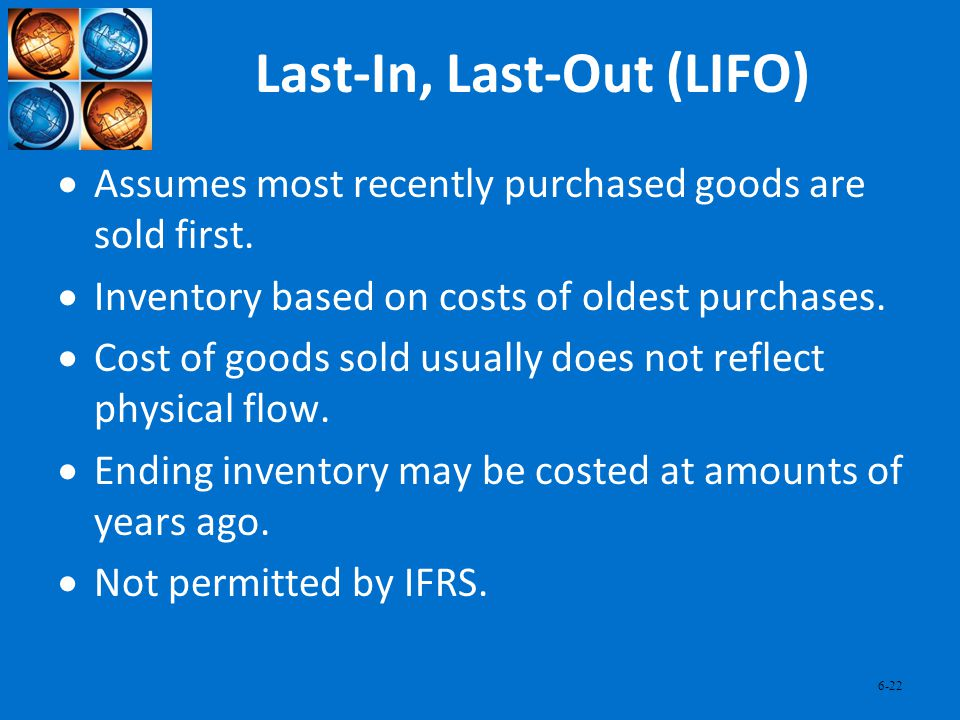 6-22 Last-In, Last-Out (LIFO) Assumes most recently purchased goods are sold first. Inventory based on costs of oldest purchases. Cost of goods sold u