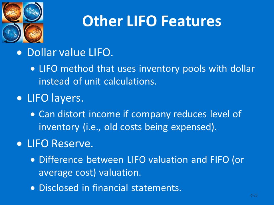 6-23 Other LIFO Features Dollar value LIFO. LIFO method that uses inventory pools with dollar instead of unit calculations. LIFO layers. Can distort i