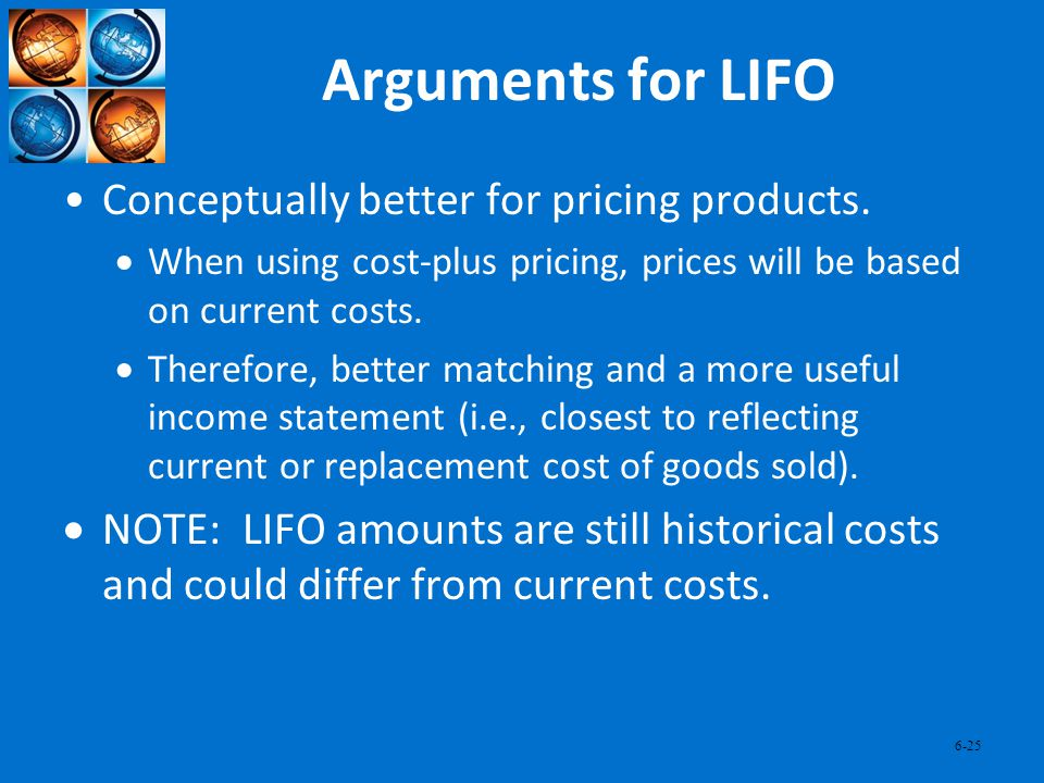 6-25 Arguments for LIFO Conceptually better for pricing products. When using cost-plus pricing, prices will be based on current costs. Therefore, bett