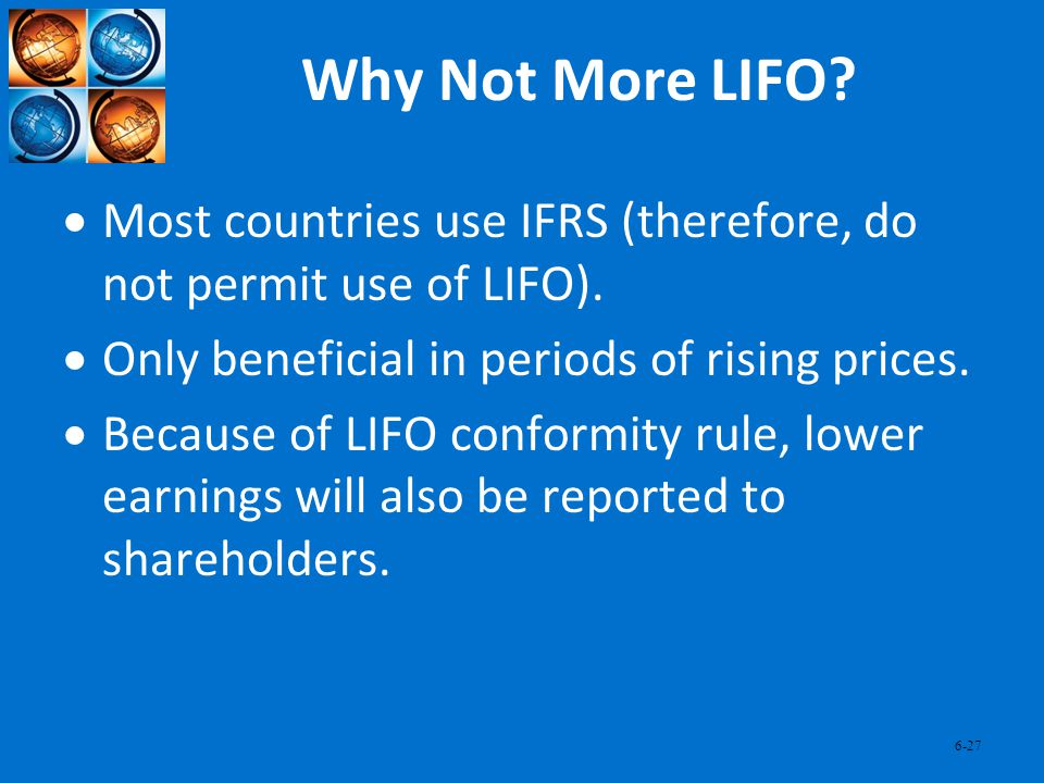 6-27 Why Not More LIFO? Most countries use IFRS (therefore, do not permit use of LIFO). Only beneficial in periods of rising prices. Because of LIFO c