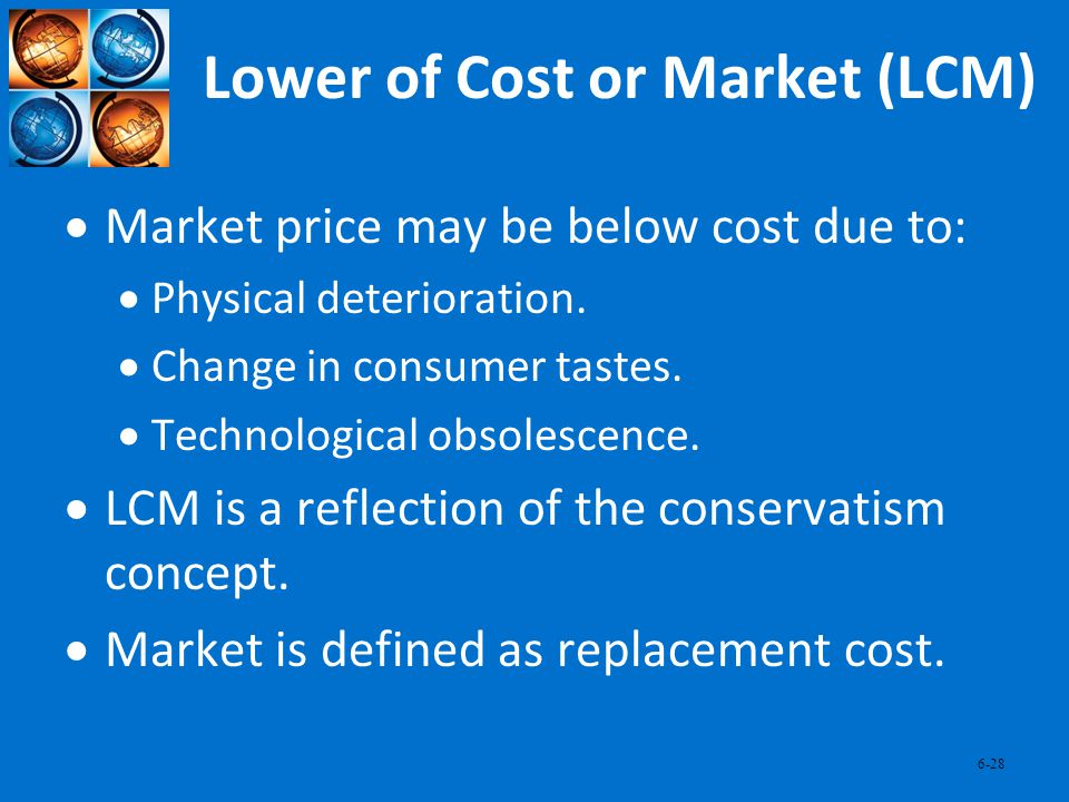 6-28 Lower of Cost or Market (LCM) Market price may be below cost due to: Physical deterioration. Change in consumer tastes. Technological obsolescenc