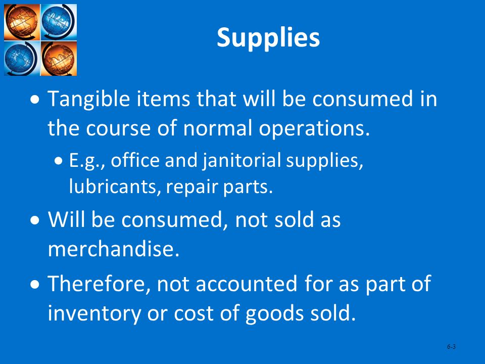 6-3 Supplies Tangible items that will be consumed in the course of normal operations. E.g., office and janitorial supplies, lubricants, repair parts.
