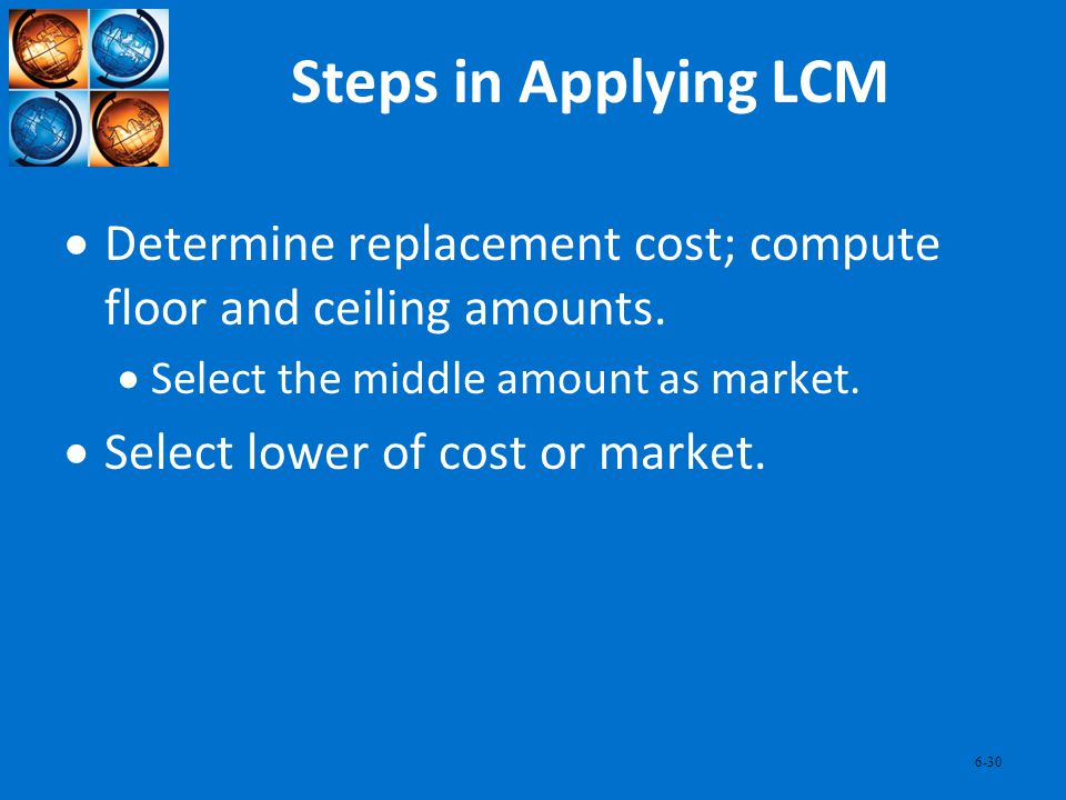 6-30 Steps in Applying LCM Determine replacement cost; compute floor and ceiling amounts. Select the middle amount as market. Select lower of cost or
