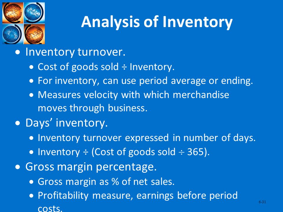 6-31 Analysis of Inventory Inventory turnover. Cost of goods sold ÷ Inventory. For inventory, can use period average or ending. Measures velocity with