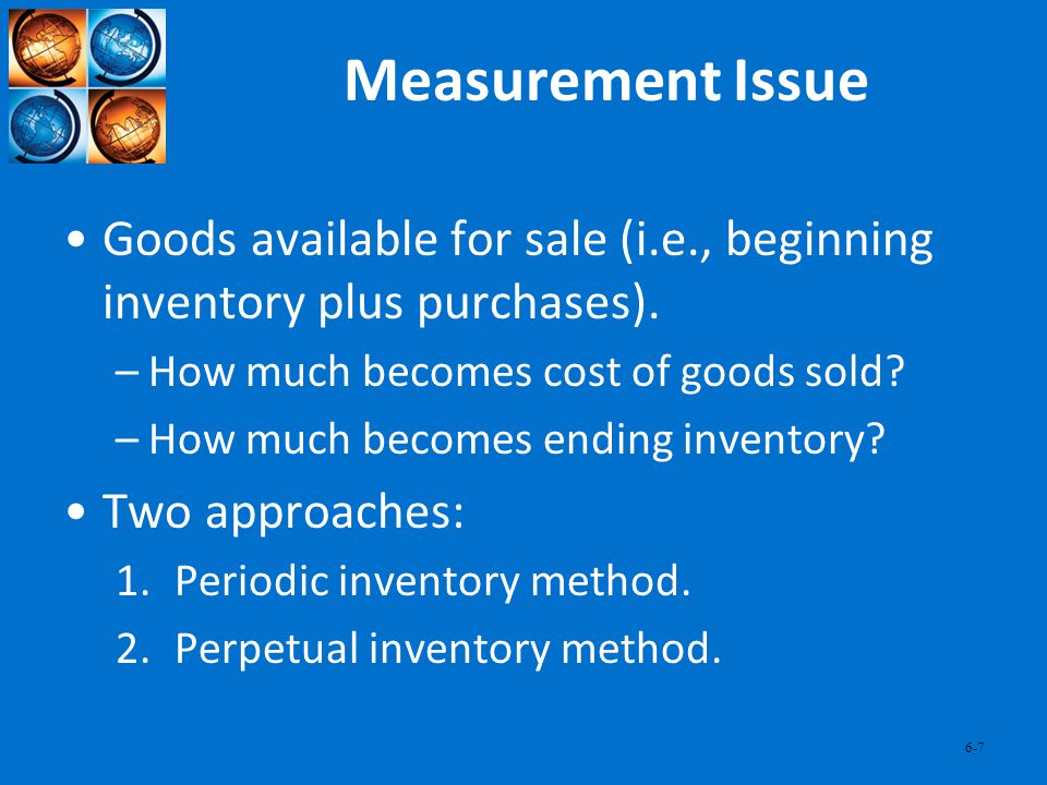 6-7 Measurement Issue Goods available for sale (i.e., beginning inventory plus purchases). –How much becomes cost of goods sold? –How much becomes end