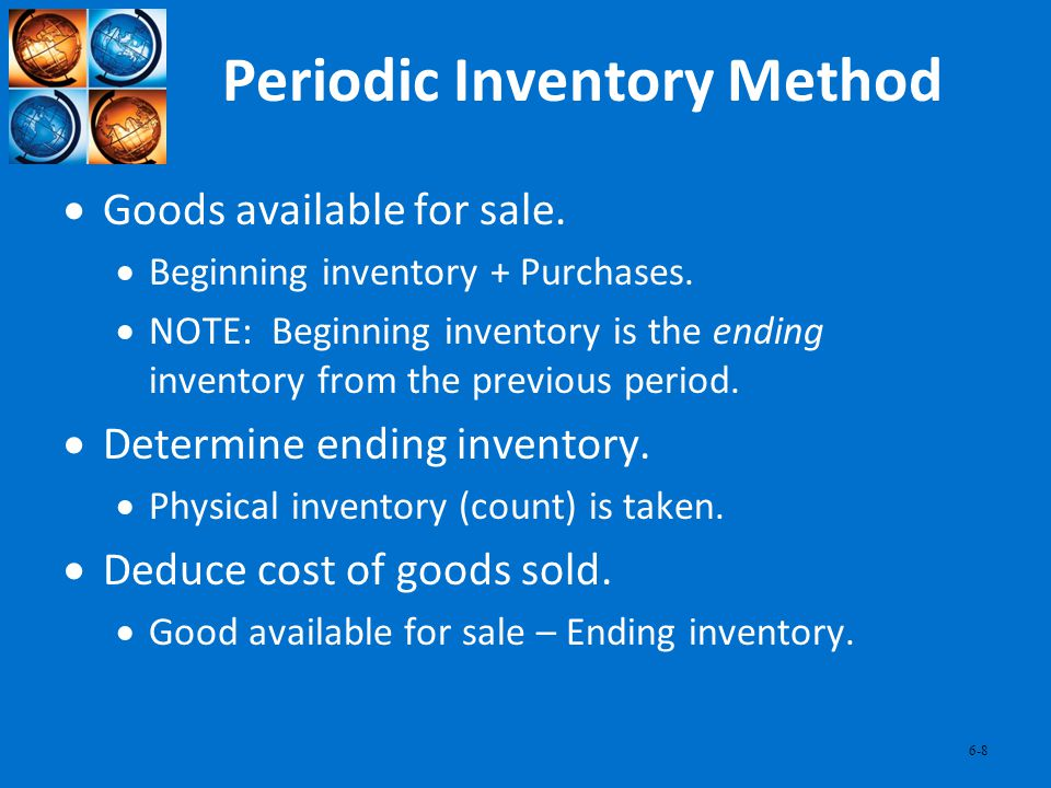 6-8 Periodic Inventory Method Goods available for sale. Beginning inventory + Purchases. NOTE: Beginning inventory is the ending inventory from the pr