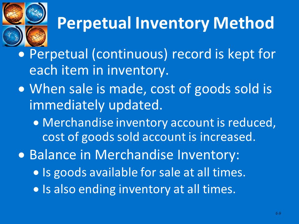 6-9 Perpetual Inventory Method Perpetual (continuous) record is kept for each item in inventory. When sale is made, cost of goods sold is immediately
