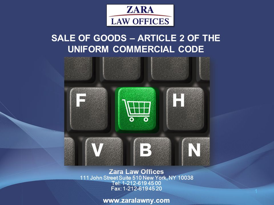 SALE OF GOODS – ARTICLE 2 OF THE UNIFORM COMMERCIAL CODE Zara Law Offices 111 John Street Suite 510 New York, NY 10038 Tel: 1-212-619 45 00 Fax: 1-212