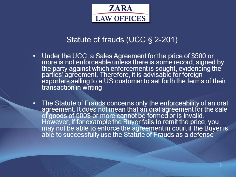 Statute of frauds (UCC § 2-201) Under the UCC, a Sales Agreement for the price of $500 or more is not enforceable unless there is some record, signed