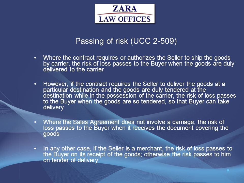 Passing of risk (UCC 2-509) Where the contract requires or authorizes the Seller to ship the goods by carrier, the risk of loss passes to the Buyer wh