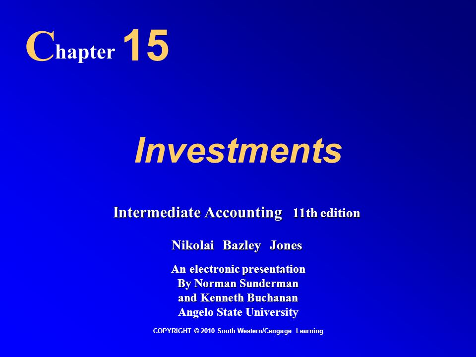 Investments C hapter 15 COPYRIGHT © 2010 South-Western/Cengage Learning Intermediate Accounting 11th edition Nikolai Bazley Jones An electronic presentation By Norman Sunderman and Kenneth Buchanan Angelo State University