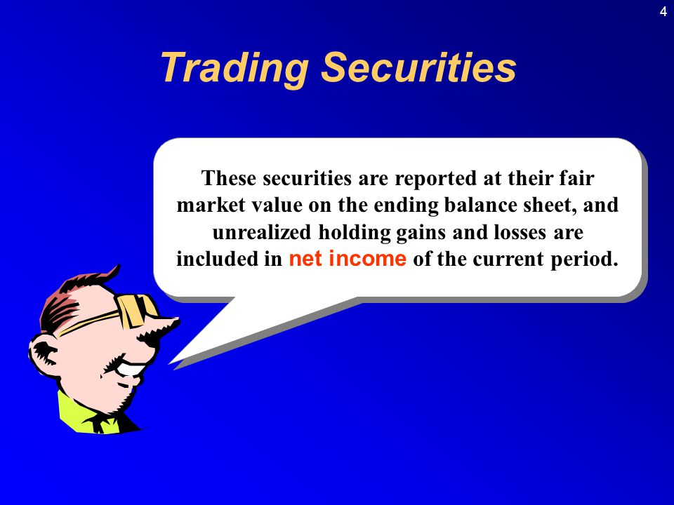 These securities are reported at their fair market value on the ending balance sheet, and unrealized holding gains and losses are included in net income of the current period.