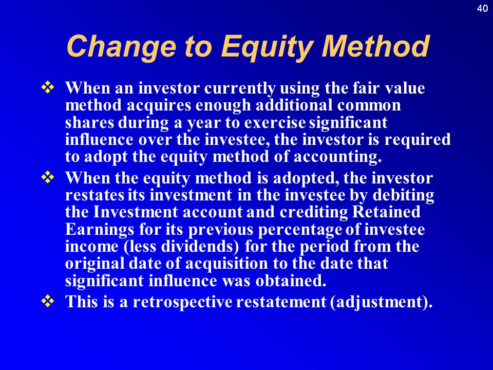 40 When an investor currently using the fair value method acquires enough additional common shares during a year to exercise significant influence over the investee, the investor is required to adopt the equity method of accounting.