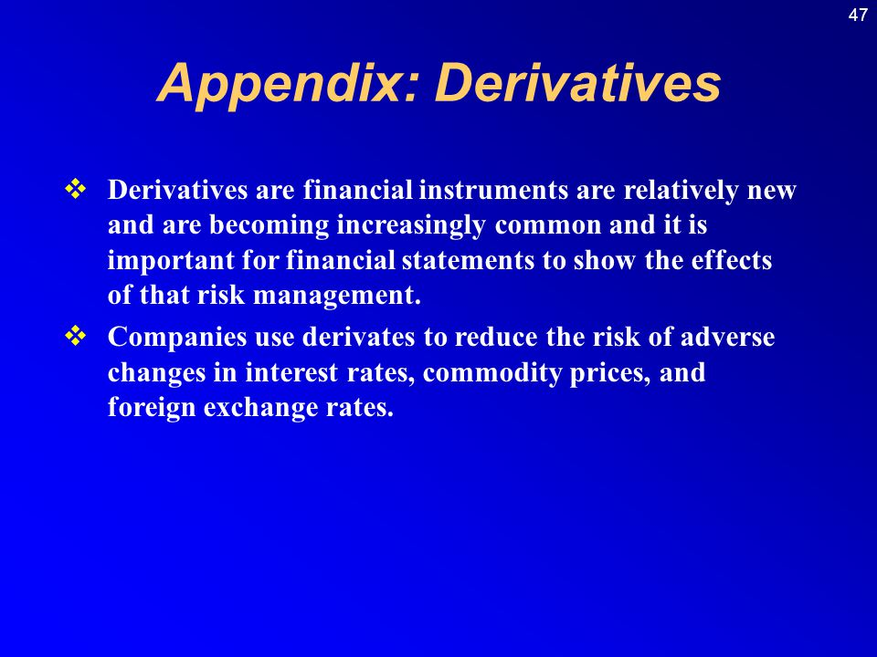 47 Appendix: Derivatives Derivatives are financial instruments are relatively new and are becoming increasingly common and it is important for financial statements to show the effects of that risk management.
