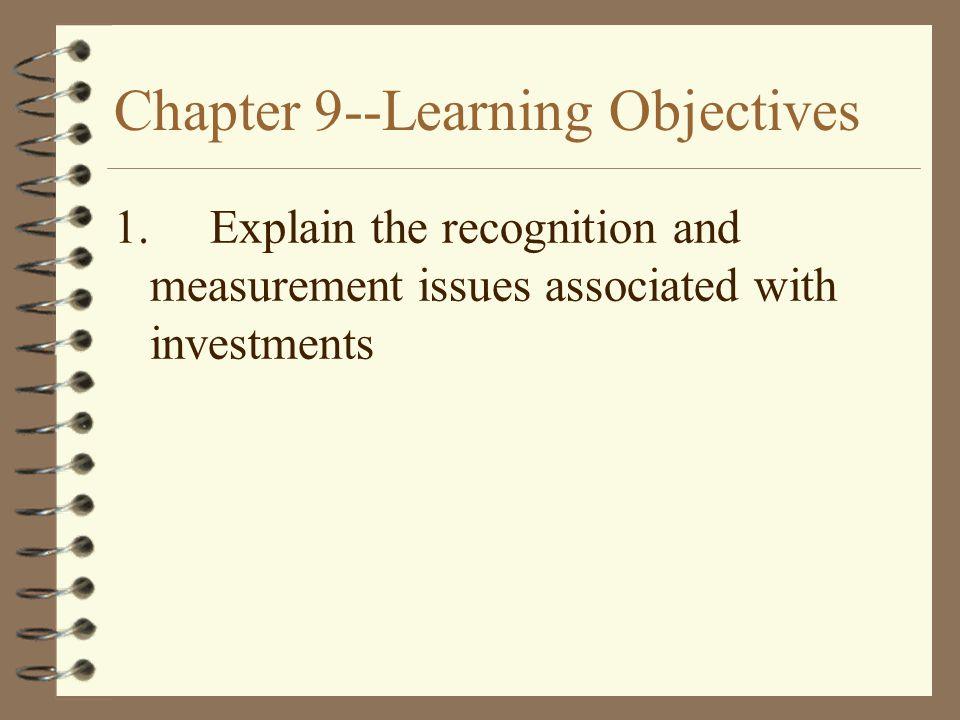 Chapter 9--Learning Objectives 1.Explain the recognition and measurement issues associated with investments