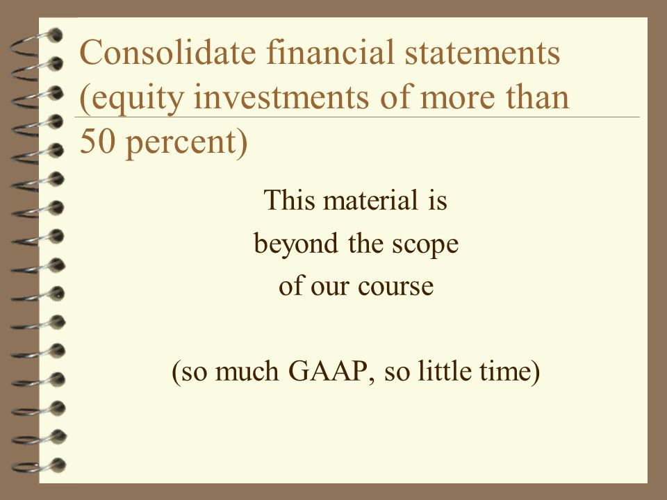 Consolidate financial statements (equity investments of more than 50 percent) This material is beyond the scope of our course (so much GAAP, so little