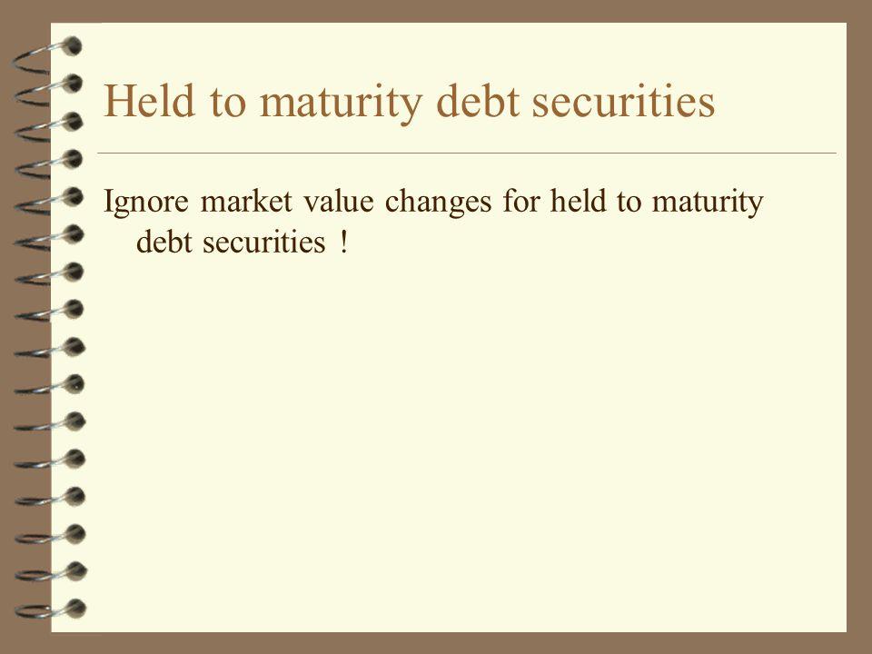 Held to maturity debt securities Ignore market value changes for held to maturity debt securities !