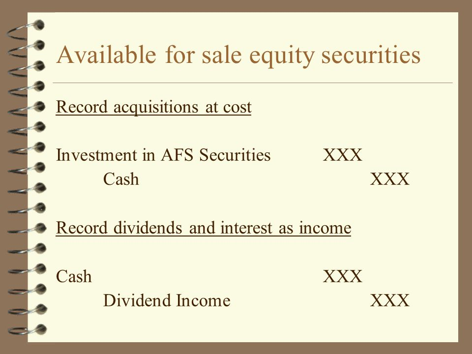 Available for sale equity securities Record acquisitions at cost Investment in AFS SecuritiesXXX CashXXX Record dividends and interest as income CashX