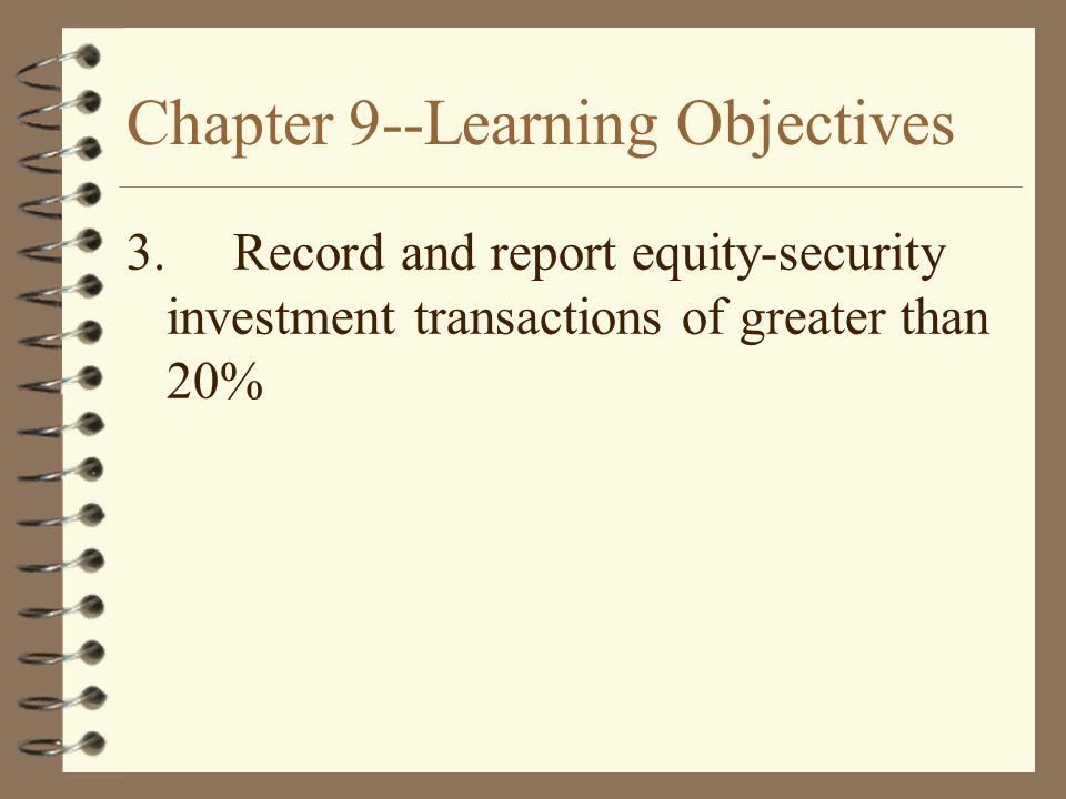 Chapter 9--Learning Objectives 3.Record and report equity-security investment transactions of greater than 20%