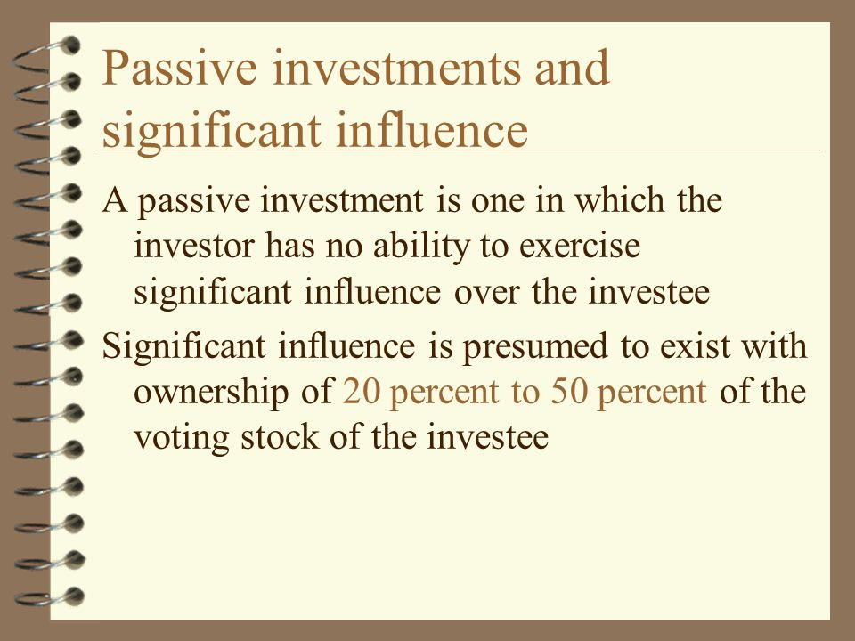 Passive investments and significant influence A passive investment is one in which the investor has no ability to exercise significant influence over