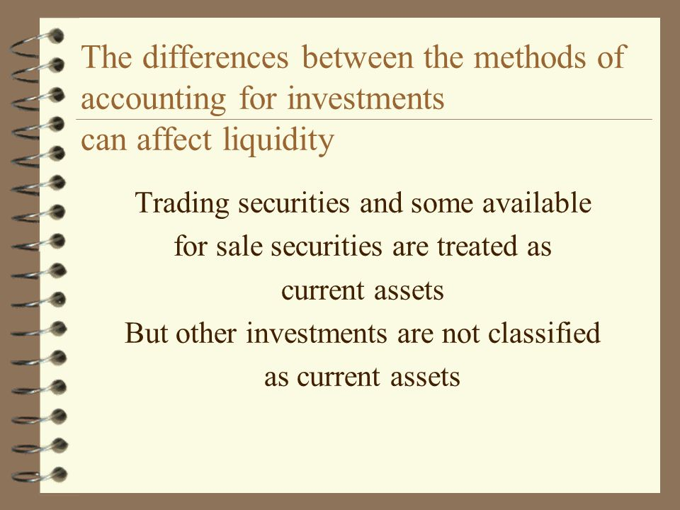 The differences between the methods of accounting for investments can affect liquidity Trading securities and some available for sale securities are t