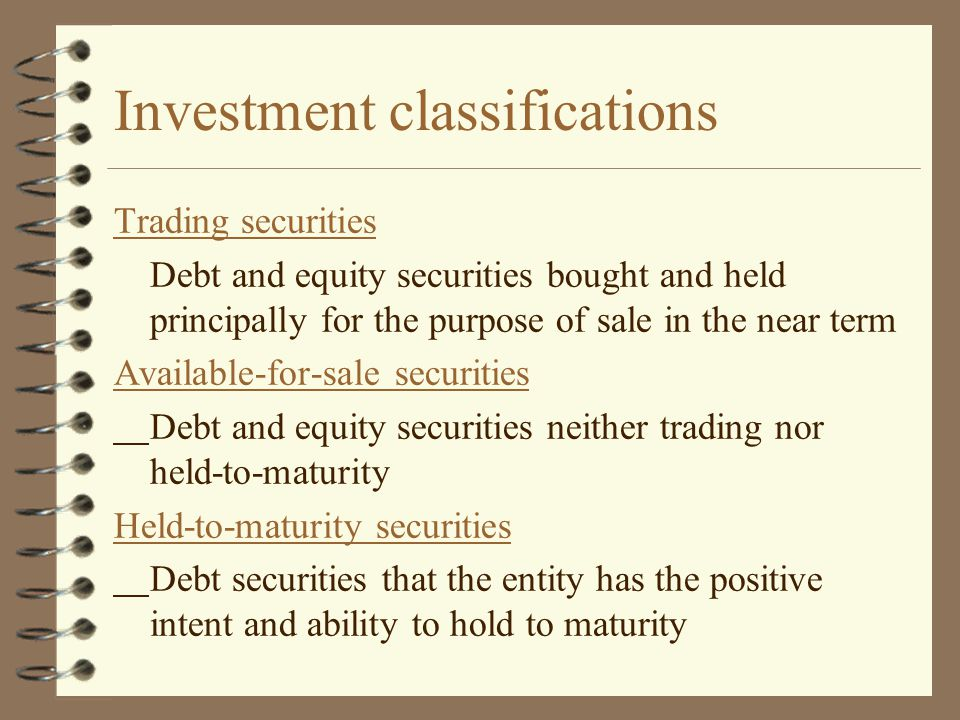 Investment classifications Trading securities Debt and equity securities bought and held principally for the purpose of sale in the near term Availabl
