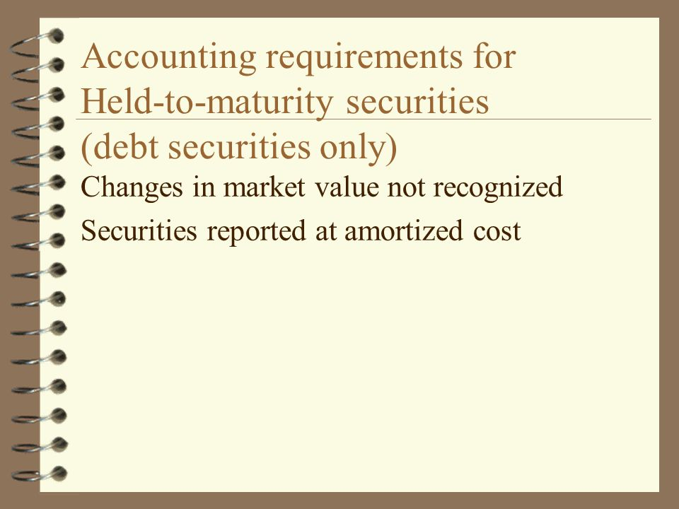 Accounting requirements for Held-to-maturity securities (debt securities only) Changes in market value not recognized Securities reported at amortized