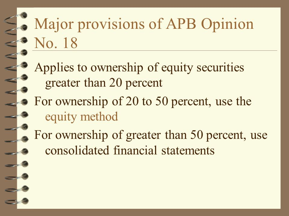 Major provisions of APB Opinion No. 18 Applies to ownership of equity securities greater than 20 percent For ownership of 20 to 50 percent, use the eq