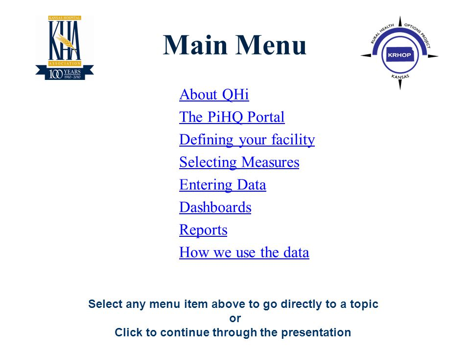 2 About QHi The PiHQ Portal Defining your facility Selecting Measures Entering Data Dashboards Reports How we use the data Select any menu item above to go directly to a topic or Click to continue through the presentation Main Menu