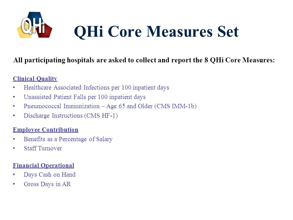 6 QHi Core Measures Set Clinical Quality Healthcare Associated Infections per 100 inpatient days Unassisted Patient Falls per 100 inpatient days Pneumococcal Immunization – Age 65 and Older (CMS IMM-1b) Discharge Instructions (CMS HF-1) Employee Contribution Benefits as a Percentage of Salary Staff Turnover All participating hospitals are asked to collect and report the 8 QHi Core Measures: Financial Operational Days Cash on Hand Gross Days in AR