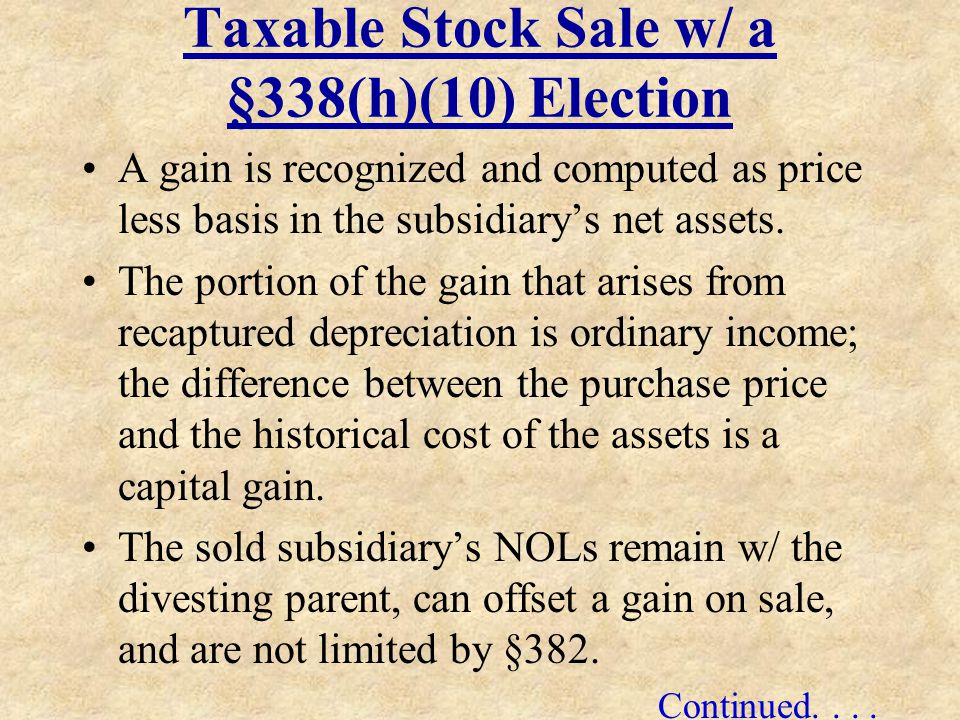 Taxable Stock Sale w/ a §338(h)(10) Election A gain is recognized and computed as price less basis in the subsidiarys net assets. The portion of the g