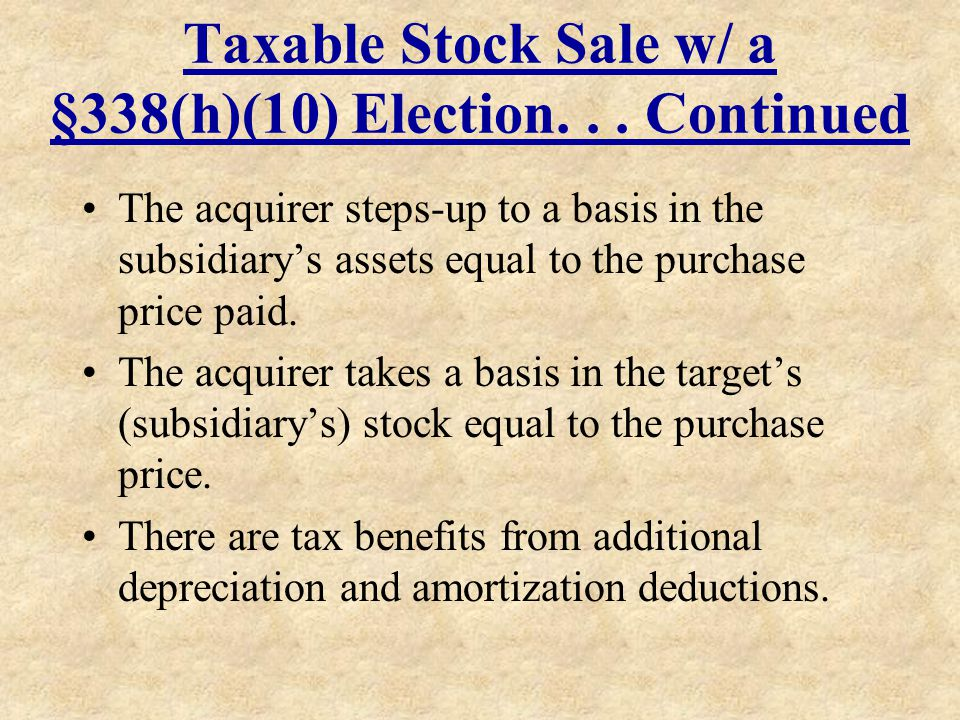 Taxable Stock Sale w/ a §338(h)(10) Election... Continued The acquirer steps-up to a basis in the subsidiarys assets equal to the purchase price paid.